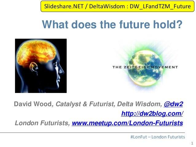 1#LonFut – London FuturistsWhat does the future hold?David Wood, Catalyst & Futurist, Delta Wisdom, @dw2http://dw2blog.com...