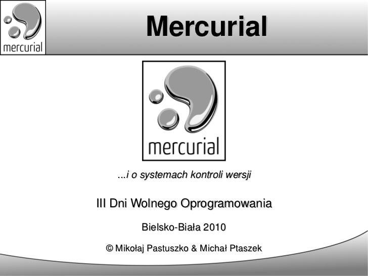 Mercurial   ...i o systemach kontroli wersjiIII Dni Wolnego Oprogramowania         Bielsko-Biała 2010 © Mikołaj Pastuszko ...