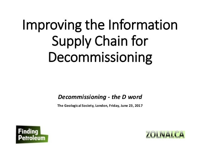Improving the Information Supply Chain for Decommissioning Decommissioning - the D word The Geological Society, London, Fr...