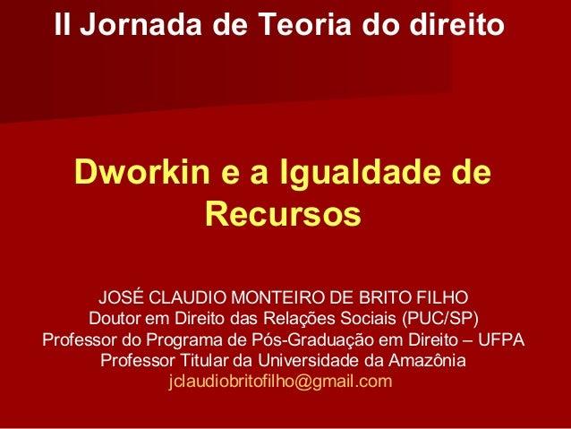 II Jornada de Teoria do direito Dworkin e a Igualdade de Recursos JOSÉ CLAUDIO MONTEIRO DE BRITO FILHO Doutor em Direito d...