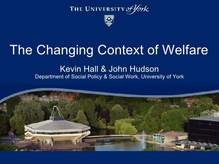 The Changing Context of Welfare Kevin Hall & John Hudson Department of Social Policy & Social Work, University of York