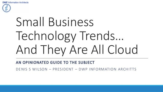 Small Business Technology Trends… And They Are All Cloud AN OPINIONATED GUIDE TO THE SUBJECT DENIS S WILSON – PRESIDENT – ...
