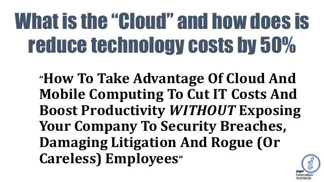 """How To Take Advantage Of Cloud And Mobile Computing To Cut IT Costs And Boost Productivity WITHOUT Exposing Your Company ..."