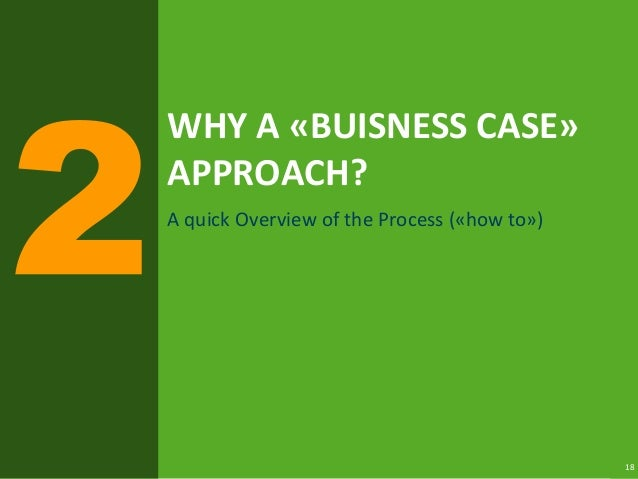 18 WHY A «BUISNESS CASE» APPROACH? A quick Overview of the Process («how to»)