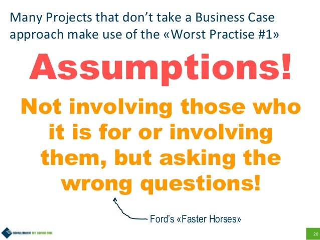 20 Many Projects that don't take a Business Case approach make use of the «Worst Practise #1» Assumptions! Not involving t...