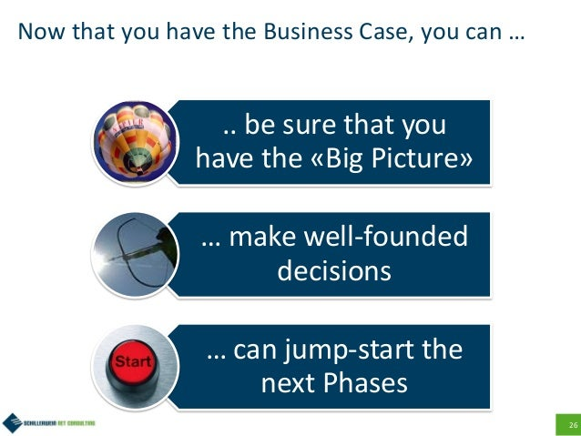 26 Now that you have the Business Case, you can … .. be sure that you have the «Big Picture» … make well-founded decisions...