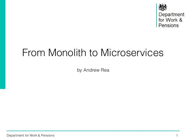 Department for Work & Pensions 1 From Monolith to Microservices by Andrew Rea