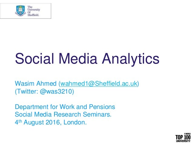 Social Media Analytics Wasim Ahmed (wahmed1@Sheffield.ac.uk) (Twitter: @was3210) Department for Work and Pensions Social M...