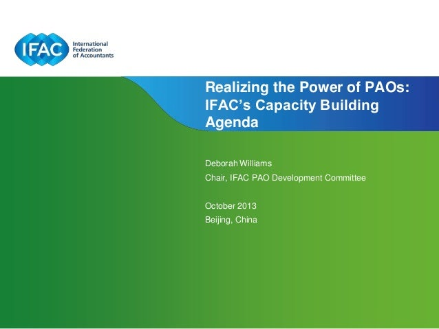Realizing the Power of PAOs: IFAC's Capacity Building Agenda Deborah Williams Chair, IFAC PAO Development Committee  Octob...