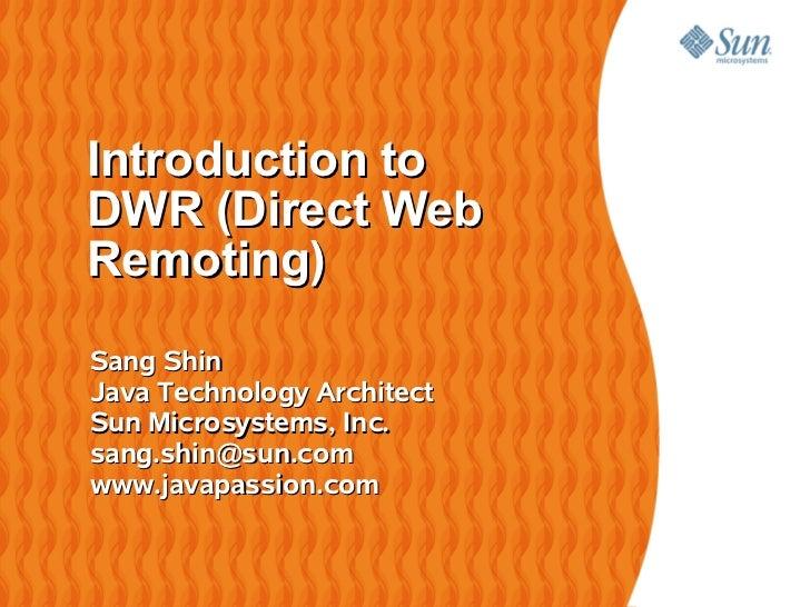 Introduction toDWR (Direct WebRemoting)Sang ShinJava Technology ArchitectSun Microsystems, Inc.sang.shin@sun.comwww.javapa...