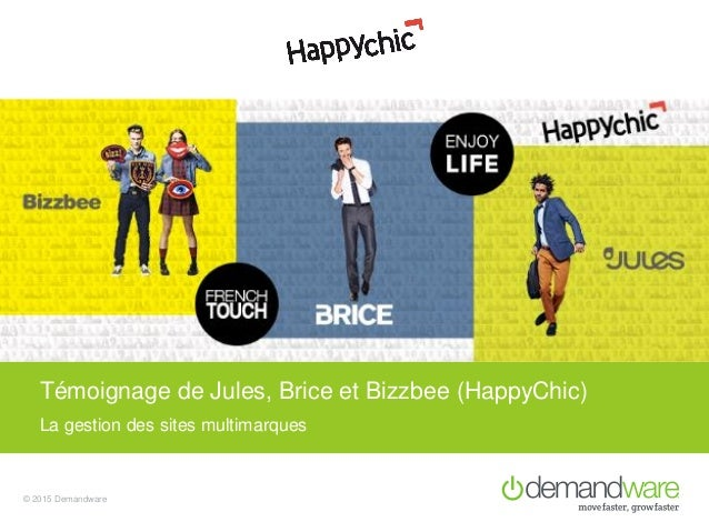 © 2015 Demandware La gestion des sites multimarques Témoignage de Jules, Brice et Bizzbee (HappyChic)