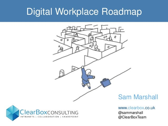 Digital Workplace Roadmap Sam Marshall www.clearbox.co.uk @sammarshall @ClearBoxTeam