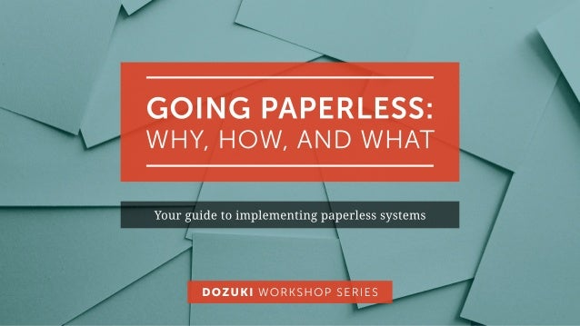 GOINGPAPERLESS: WHY,HOW,ANDWHAT Yourguidetoimplementingpaperlesssystems DOZUKIWORKSHOPSERIES