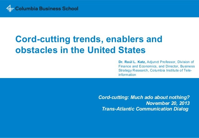 Cord-cutting trends, enablers and obstacles in the United States Dr. Raúl L. Katz, Adjunct Professor, Division of Finance ...