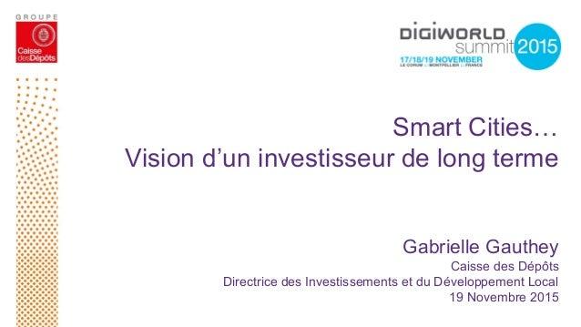 Smart Cities… Vision d'un investisseur de long terme Gabrielle Gauthey Caisse des Dépôts Directrice des Investissements et...