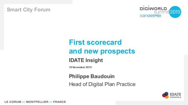 First scorecard and new prospects IDATE Insight 19 November 2015 Smart City Forum Philippe Baudouin Head of Digital Plan P...
