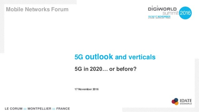 5G outlook and verticals 5G in 2020… or before? Mobile Networks Forum 17 November 2016