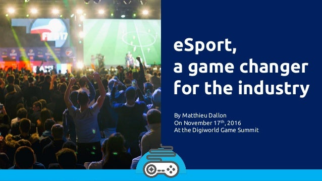 eSport, a game changer for the industry By Matthieu Dallon On November 17th, 2016 At the Digiworld Game Summit