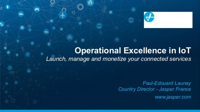 Operational Excellence in IoT Launch, manage and monetize your connected services Paul-Edouard Launay Country Director - J...