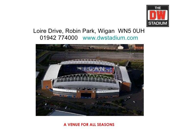 Loire Drive, Robin Park, Wigan  WN5 0UH 01942 774000  www.dwstadium.com A VENUE FOR ALL SEASONS