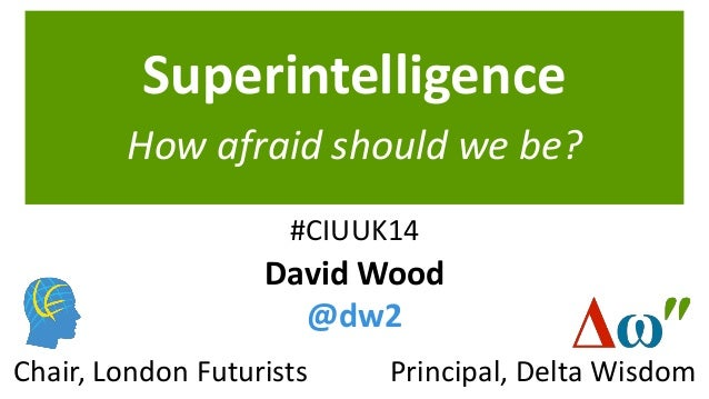 Superintelligence How afraid should we be? Principal, Delta WisdomChair, London Futurists David Wood @dw2 #CIUUK14