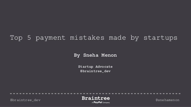 Top 5 payment mistakes made by startups By Sneha Menon Startup Advocate @braintree_dev @braintree_dev @snehamenon