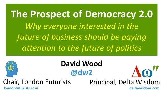 The Prospect of Democracy 2.0 David Wood @dw2 Principal, Delta WisdomChair, London Futurists londonfuturists.com deltawisd...
