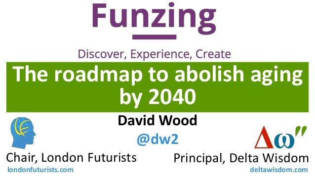 The roadmap to abolish aging by 2040 Principal, Delta WisdomChair, London Futurists David Wood @dw2 londonfuturists.com de...