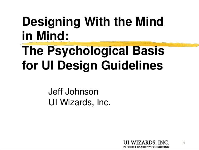 1 Designing With the Mind in Mind: The Psychological Basis for UI Design Guidelines Jeff Johnson UI Wizards, Inc.