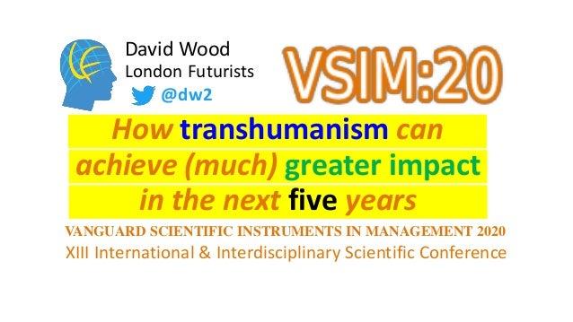 David Wood London Futurists How transhumanism can in the next five years @dw2 XIII International & Interdisciplinary Scien...