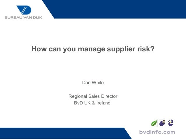 How can you manage supplier risk?               Dan White         Regional Sales Director           BvD UK & Ireland