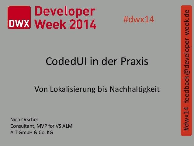 CodedUI in der Praxis Von Lokalisierung bis Nachhaltigkeit feedback@developer-week.de#dwx14 #dwx14 Nico Orschel Consultant...