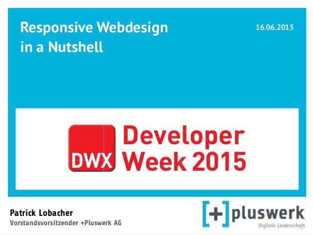 Responsive Webdesign in a Nutshell  Patrick Lobacher  Vorstandsvorsitzender +Pluswerk AG 16.06.2015 DWX Developer Week ...