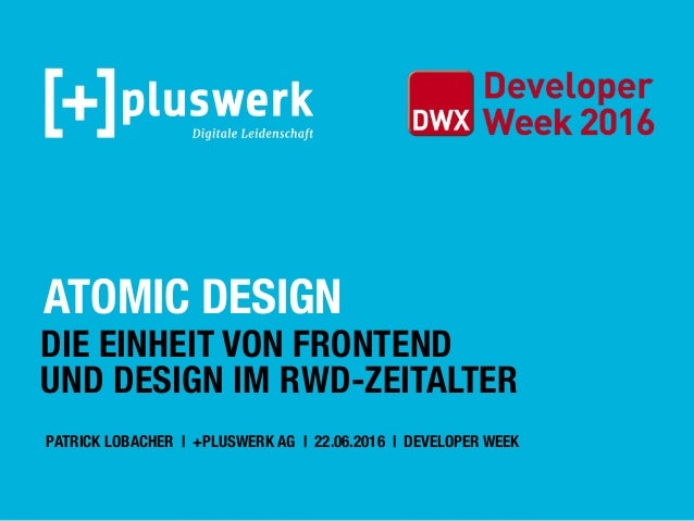 ATOMIC DESIGN DIE EINHEIT VON FRONTEND UND DESIGN IM RWD-ZEITALTER PATRICK LOBACHER | +PLUSWERK AG | 22.06.2016 | DEVELOPE...