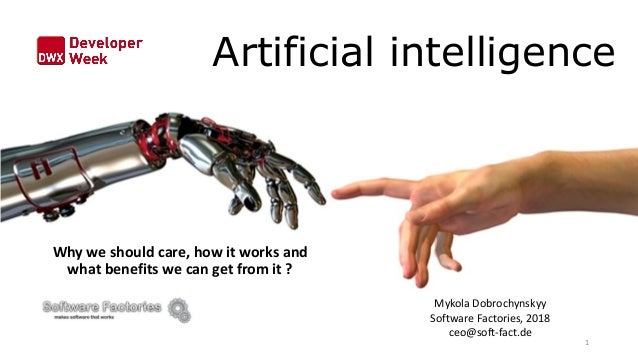 Artificial intelligence Why we should care, how it works and what benefits we can get from it ? Mykola Dobrochynskyy Softw...