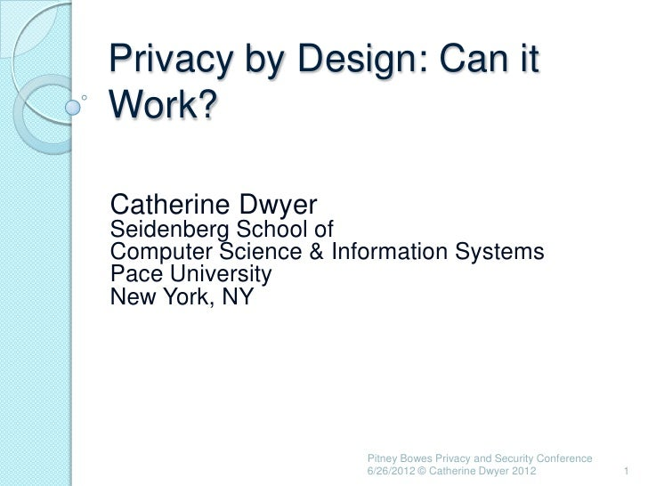 Privacy by Design: Can itWork?Catherine DwyerSeidenberg School ofComputer Science & Information SystemsPace UniversityNew ...