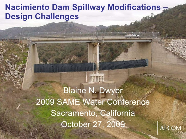 Nacimiento Dam Spillway Modifications – Design Challenges Blaine N. Dwyer 2009 SAME Water Conference Sacramento, Californi...