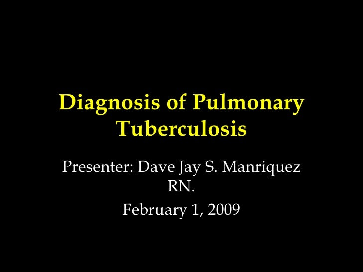 Diagnosis of Pulmonary Tuberculosis Presenter: Dave Jay S. Manriquez RN. February 1, 2009