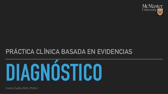 DIAGNÓSTICO PRÁCTICA CLÍNICA BASADA EN EVIDENCIAS Carlos Cuello, M.D., PhD(c)