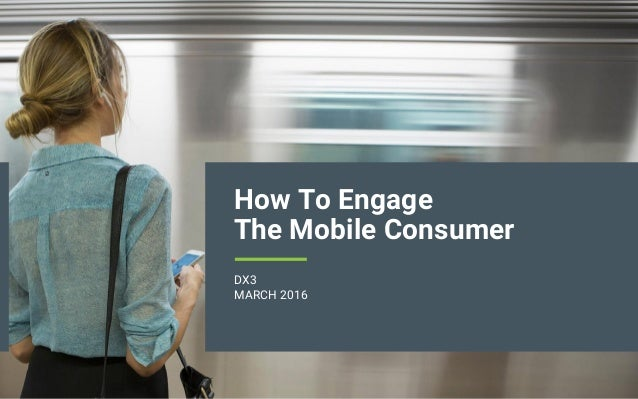 How To Engage The Mobile Consumer DX3 MARCH 2016