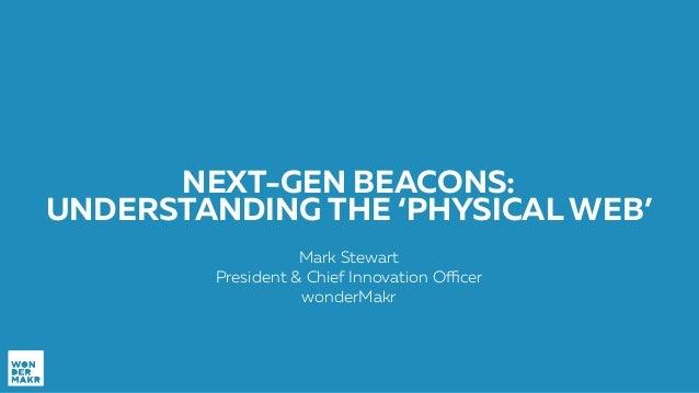 NEXT-GEN BEACONS: UNDERSTANDING THE 'PHYSICAL WEB' Mark Stewart President & Chief Innovation Officer wonderMakr