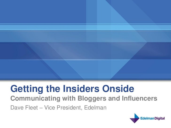 Getting the Insiders OnsideCommunicating with Bloggers and InfluencersDave Fleet – Vice President, Edelman                ...