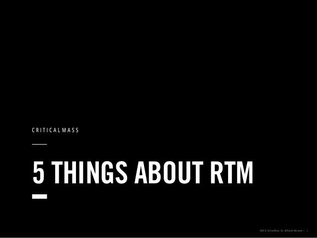 5 THINGS ABOUT RTM ©2013 Critical Mass, Inc. All Rights Reserved | 1