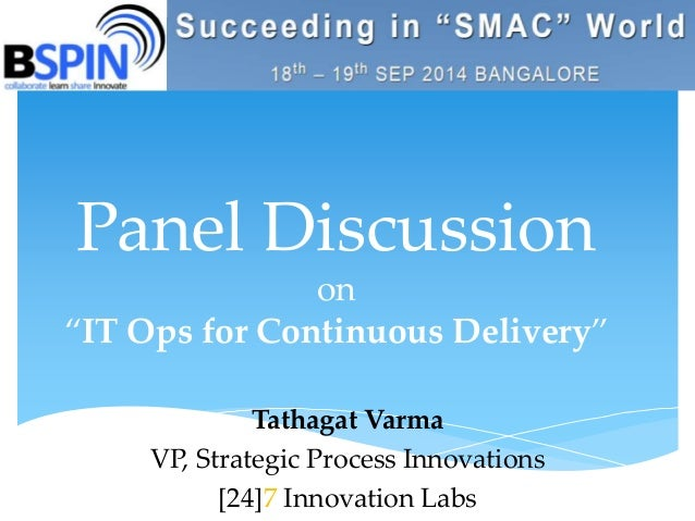 """Panel Discussion  on  """"IT Ops for Continuous Delivery""""  Tathagat Varma  VP, Strategic Process Innovations  [24]7 Innovatio..."""