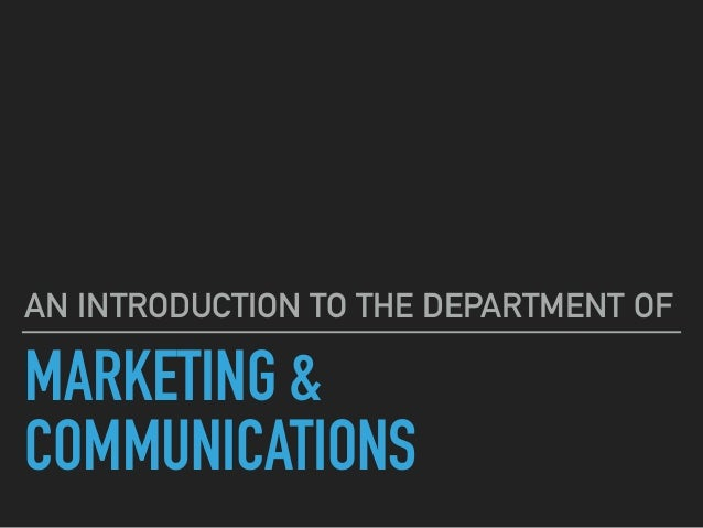 MARKETING & COMMUNICATIONS AN INTRODUCTION TO THE DEPARTMENT OF