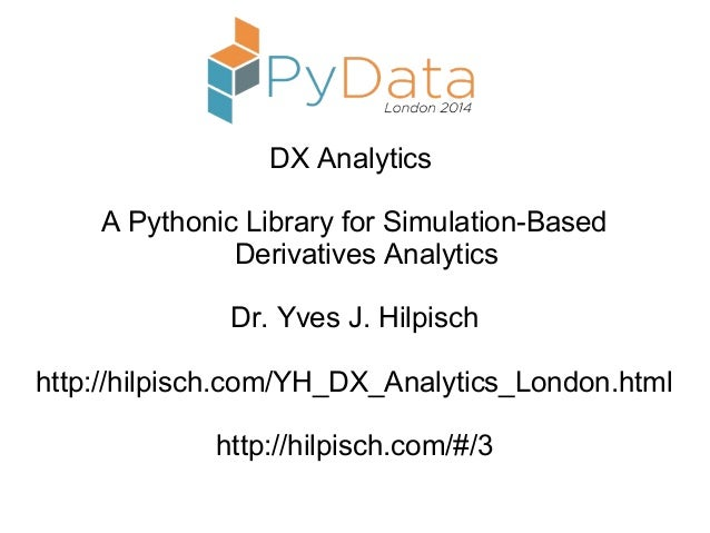 DX Analytics A Pythonic Library for Simulation-Based Derivatives Analytics Dr. Yves J. Hilpisch http://hilpisch.com/YH_DX_...