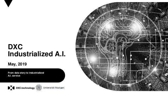 © 2017 DXC Technology Company. All rights reserved. DXC Industrialized A.I. May, 2019 From data story to industrialized A....