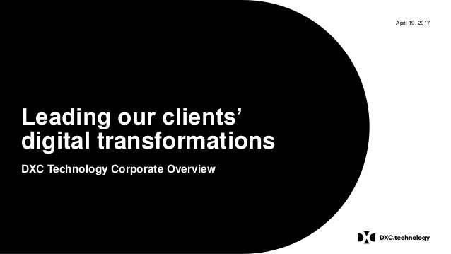 April 19, 2017 Leading our clients' digital transformations DXC Technology Corporate Overview