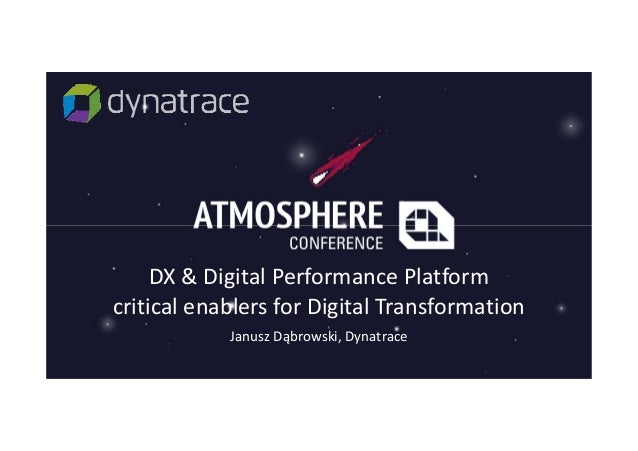DX & Digital Performance Platform critical enablers for Digital Transformation Janusz Dąbrowski, Dynatrace