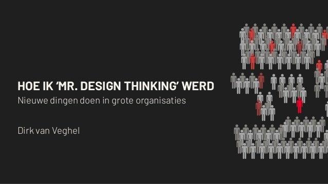 HOE IK 'MR. DESIGN THINKING' WERD Nieuwe dingen doen in grote organisaties Dirk van Veghel